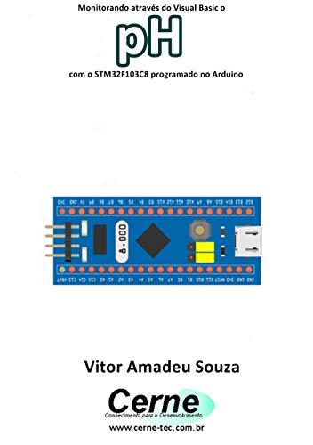 Monitorando através do Visual Basic o pH com o STM32F103C8 programado no Arduino (Portuguese Edition)