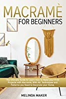 Macramè for beginners: The Complete Guide to Learn How to Make your First projects with Macramè, With All Techniques and Patterns you Need to Decorate your Home.