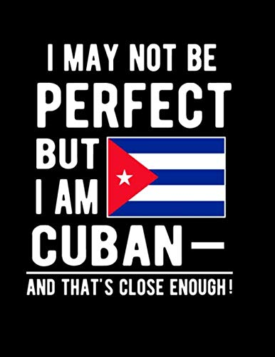 I May Not Be Perfect But I Am Cuban And Thats Close Enough Funny Notebook 100 Pages 85x11 Notebook Cuban Family Heritage Cuba Gifts