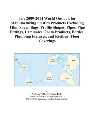 The 2009-2014 World Outlook for Manufacturing Plastics Products Excluding Film, Sheet, Bags, Profile Shapes, Pipes, Pipe Fittings, Laminates, Foam ... Fixtures, and Resilient Floor Coverings