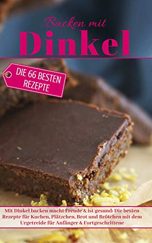Backen mit Dinkel: Mit Dinkel backen macht Freude & ist gesund: Die besten Rezepte für Kuchen, Plätzchen, Brot und Brötchen mit dem Urgetreide für Anfänger ... (Backen - die besten Rezepte)