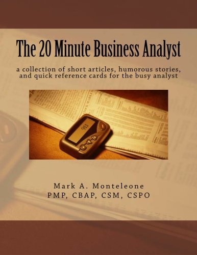 The 20 Minute Business Analyst: a collection of short articles, humorous stories, and quick reference cards for the busy analyst