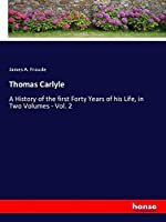 Thomas Carlyle: A History of the first Forty Years of his Life, in Two Volumes - Vol. 2