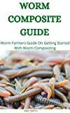 WORM COMPOSITE GUIDE: Worm Farmers Guide On Getting Started With Worm Composite