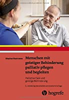 Menschen mit geistiger Behinderung palliativ pflegen und begleiten: Palliative Care und geistige Behinderung