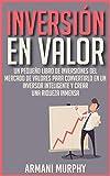 Inversión en Valor: Un Pequeño Libro de Inversiones del Mercado de Valores para Convertirlo en un Inversor Inteligente y Crear una Riqueza Inmensa