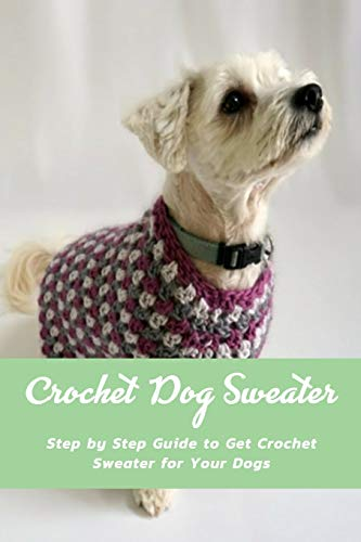 Crochet Dog Sweater: Step by Step Guide to Get Crochet Sweater for Your Dogs: Knitting Sweater Projects to Keep Your Dog Cozy and Comfortable Book