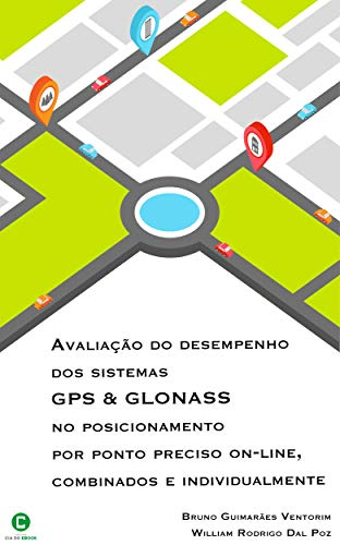 Avaliação do desempenho dos sistemas GPS e GLONASS no posicionamento por ponto preciso on-line, combinados e individualmente (Portuguese Edition)
