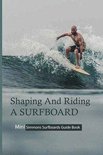 Shaping And Riding A Surfboard: Mini Simmons Surfboards Guide Book: Famous Surfboard Shapers