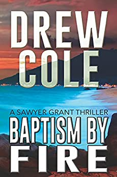 Baptism By Fire: A Sawyer Grant Thriller by [Drew Cole]