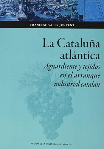La Cataluña Atlántica: Aguardiente y tejidos en el arranque industrial catalán: 148 (Colección Ciencias Sociales)