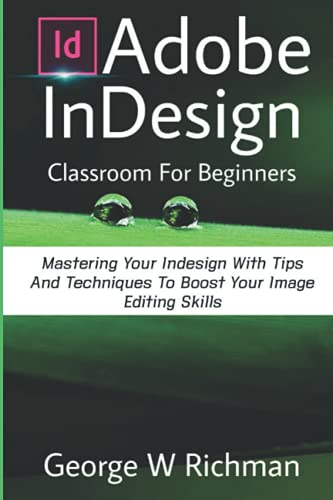 Adobe Indesign Classroom For Beginners: Mastering Your Indesign With Tips And Techniques To Boost Your Image Editing Skill.