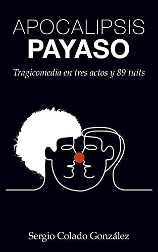 Apocalipsis Payaso: Tragicomedia en tres actos y 89 tuits (Spanish Edition)
