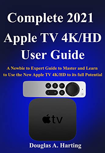 Complete 2021 Apple TV 4k/HD User Guide: A Newbie to Expert0Guide to0Master and Learn to Use the New Apple TV 4K/HD to its full Potential (English Edition)