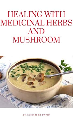 HEALING WITH MEDICINAL HERBS AND MUSHROOM: How to Cultivate, Identify, Harvest, and Use Herbs and Medicinal Mushroom for Health and Wellness (English Edition)