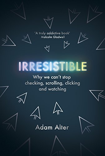 Irresistible: Why We Can't Stop Checking, Scrolling, Clicking and...