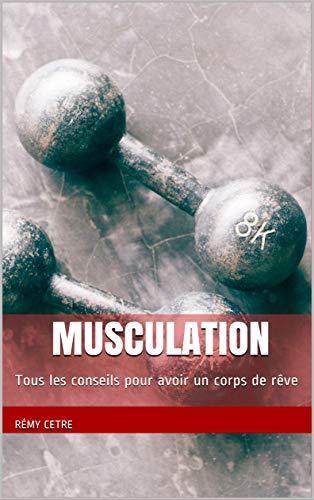 Musculation: Tous les conseils pour avoir un corps de rêve (French Edition)