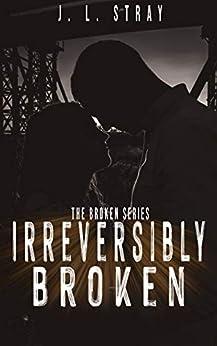 Irreversibly Broken: Book 1 of the Broken Series by [J.L. Stray]