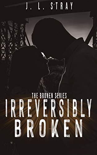 Irreversibly Broken: Book 1 of the Broken Series by [J.L. Stray]