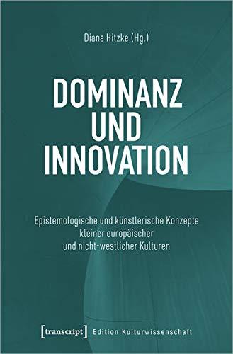 Dominanz und Innovation: Epistemologische und künstlerische Konzepte kleiner europäischer und nicht-westlicher Kulturen (Edition Kulturwissenschaft, Bd. 255)