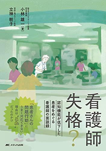 看護師失格?: 認知機能が低下した患者をめぐる看護師の面談録 - 小林 雄一, 立神 粧子