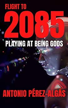 Flight to 2085: Playing at being Gods by [Antonio Pérez-Algás]