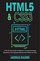 HTML5 & CSS3: A Step-by-Step guide for beginners to build and design responsive and engaging websites with html5 and css3 Front Cover