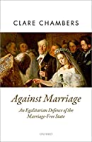Against Marriage: An Egalitarian Defense of the Marriage-Free State (Oxford Political Theory)
