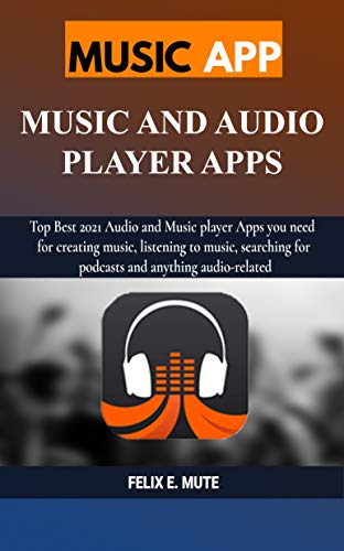 MUSIC APP: MUSIC AND AUDIO PLAYER APPS: Top Best 2021 Audio and Music player Apps you need for creating music, listening to music, searching for podcasts and anything audio-related (English Edition)