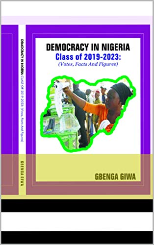DEMOCRACY IN NIGERIA, Class 2019-2023: (Votes, Facts And Figures) (English Edition)