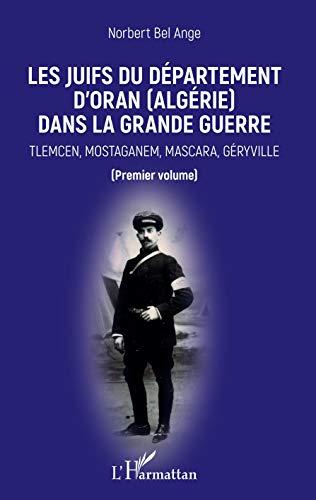 Les Juifs du département d'Oran (Algérie) dans la Grande guerre: Tlemcen, Mostaganem, Mascara, Géryville Premier volume