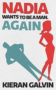 Nadia Wants To Be A Man. Again. by [Kieran Galvin]