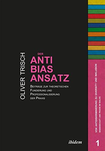 Der Anti-Bias-Ansatz. Beiträge zur theoretischen Fundierung und Professionalisierung der Praxis (Von Antidiskriminierung zu Diversity und Inklusion. Wissenschaft und Praxis im Dialog 1)