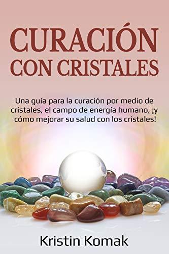 Curación con Cristales: Una guía para la curación por medio de cristales,...