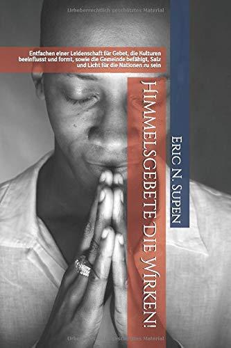 Himmelsgebete Die Wirken!: Entfachen einer Leidenschaft für Gebet, die Kulturen beeinflusst und formt, sowie die Gemeinde befähigt, Salz und Licht für die Nationen zu sein