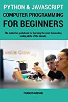 Python and JavaScript Computer Programming for Beginners: The definitive guidebook for learning the most demanding coding skills of the decade
