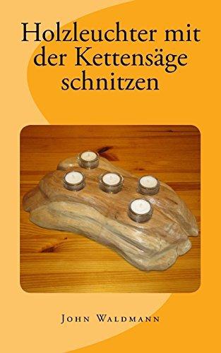 Holzleuchter mit der Kettensäge schnitzen by John Waldmann (2014-01-09)
