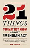 21 Things You May Not Know About the Indian Act: Helping Canadians Make Reconciliation with Indigenous Peoples a Reality - Bob Joseph