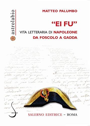 Ei fu: Vita letteraria di Napoleone da Foscolo a Gadda (Italian Edition)