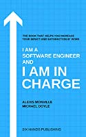 I am a Software Engineer and I am in Charge: The book that helps increase your impact and satisfaction at work Front Cover