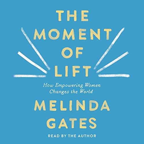 The Moment of Lift     How Empowering Women Changes the World              By:                                                                                                                                 Melinda Gates                               Narrated by:                                                                                                                                 Melinda Gates                      Length: 7 hrs and 56 mins     854 ratings     Overall 4.8