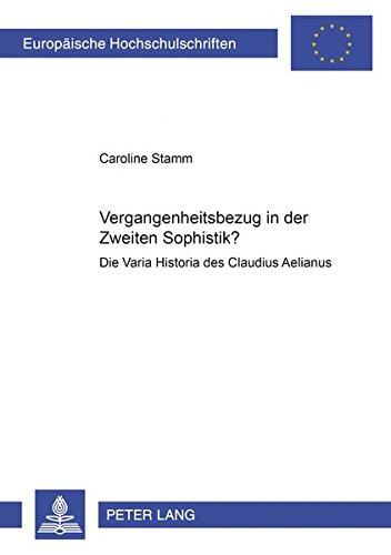 Vergangenheitsbezug in der Zweiten Sophistik?: Die Varia Historia des Claudius Aelianus (Europäische Hochschulschriften / European University Studies ... Histoire et sciences auxiliaires, Band 977)