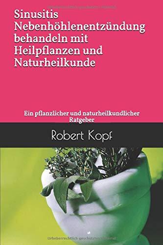 Sinusitis - Nebenhöhlenentzündung behandeln mit Heilpflanzen und Naturheilkunde: Ein pflanzlicher und naturheilkundlicher Ratgeber