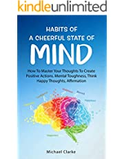 Habits of a Cheerful State of Mind: How to Master Your Thoughts to Create Positive Actions Mental Toughness, Think Happy Thoughts, Affirmations