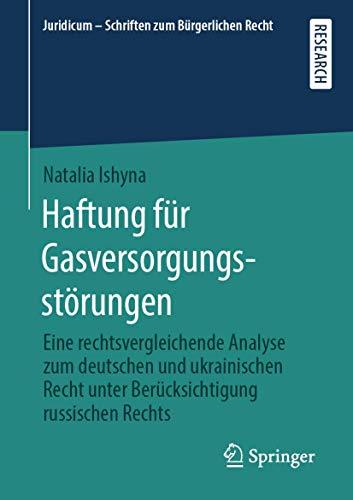 Haftung für Gasversorgungsstörungen: Eine rechtsvergleichende Analyse zum deutschen und ukrainischen Recht unter Berücksichtigung russischen Rechts (Juridicum – Schriften zum Bürgerlichen Recht)