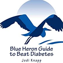 Blue Heron Guide to Beat Diabetes: 3 Step Method to Naturally Cure Type 2 Diabetes and Drastically Improve Type 1 Diabetes – Starting Today!