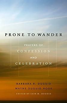 Prone to Wander: Prayers of Confession and Celebration by [Barbara Duguid, Wayne Houk, Iain M. Duguid]