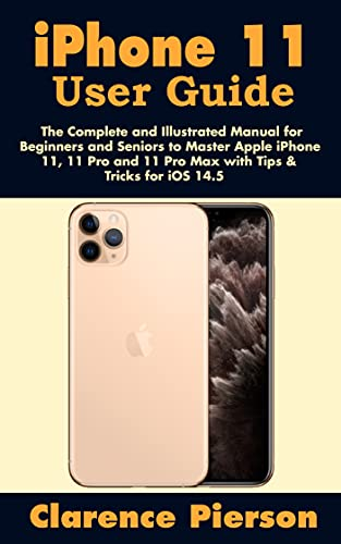 iPhone 11 User Guide: The Complete and Illustrated Manual for Beginners and Seniors to Master Apple iPhone 11, 11 Pro and 11 Pro Max with Tips & Tricks for iOS 14.5 (English Edition)