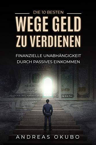 Die 10 besten Wege Geld zu verdienen: Finanzielle Unabhängigkeit durch passives Einkommen - Inkl. Schritt-für-Schritt Anleitung
