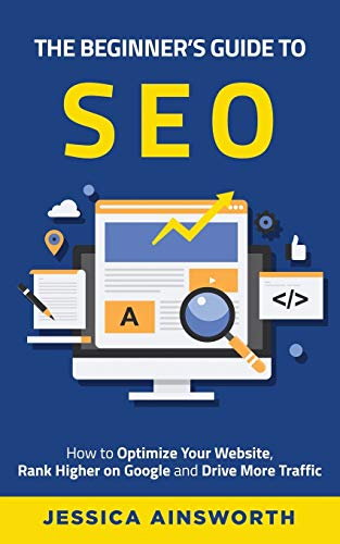 The Beginner's Guide to SEO: How to Optimize Your Website, Rank Higher on Google and Drive More Traffic